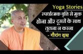 Yoga Stories - स्पर्धात्मक वृत्ति से मुक्त होना और दूसरों के साथ तुलना न करना | Gauranga Das