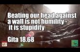 Beating our head against a wall is not humility it is stupidity Gita 18 68