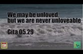We may be unloved, but we are never unloveable Gita 05.29