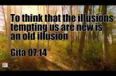 To think that the illusions tempting us are new is an old illusion Gita 07.14