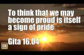To think that we may become proud is itself a sign of pride Gita 16.04