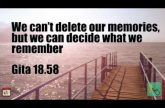 We can't delete our memories, but we can decide what we remember Gita 18.58