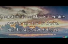 Cultivation of satisfaction requires not the rejection of desire, but the selection of desire