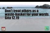 Don't treat others as a waste-basket for your words Gita 12.19