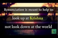 Renunciation is meant to help us look up at Krishna, not look down at the world Gita 07.01
